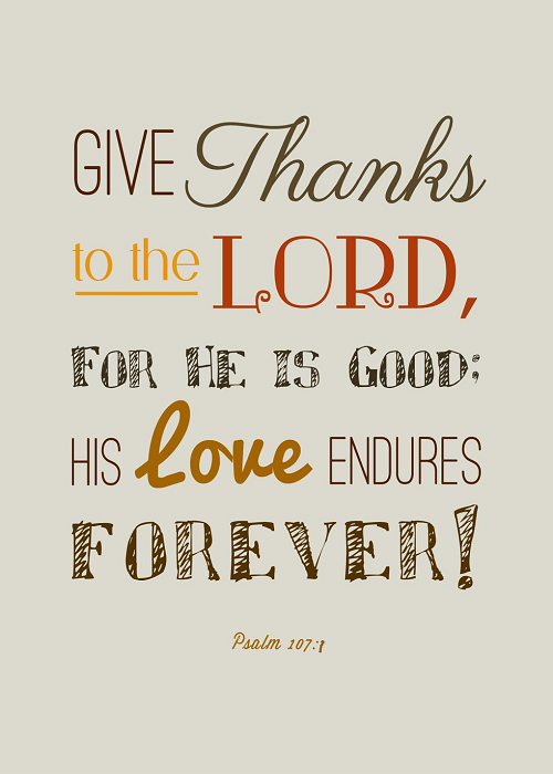 | Give thanks to the Lord, for He is good: His Love endures forever! Psalm 107:1 | #Bible #Jesus #Christian #bethankful #devotion<br>http://pic.twitter.com/XeIoKWYA0f