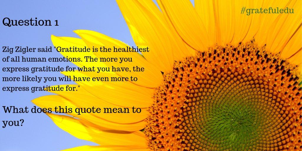 Question 1: What do Zig Ziglar's words about gratitude mean to you? #gratefuledu