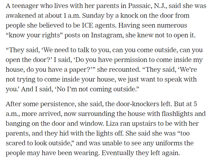 "ICE agents terrorized this New Jersey teenager throughout Sunday night. She knew not to open the door because of the ""know your rights"" posts on social media. https://www.nytimes.com/2019/07/14/us/ice-immigration-raids.html?module=inline …"