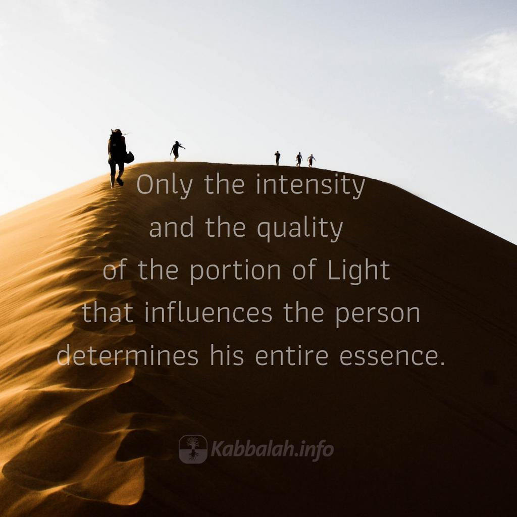 Only the intensity and the quality of the portion of Light that influences the person determines his entire essence. Click link for more info and registration bit.ly/qp-Kabbalah-Co… #Spiritual #Spirituality #Education #Kabbalah #Meaningoflife