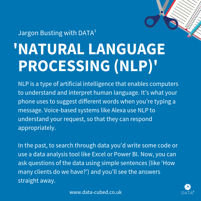 NLP enables computers to interpret human language. Voice-based systems like Alexa use NLP to understand your request and respond appropriately. In the past, to search through data you'd write some code or use a data analysis tool like Excel. Now, you can ask questions of the data using simple sentences ('How many clients do we have?') and see the answers instantly.