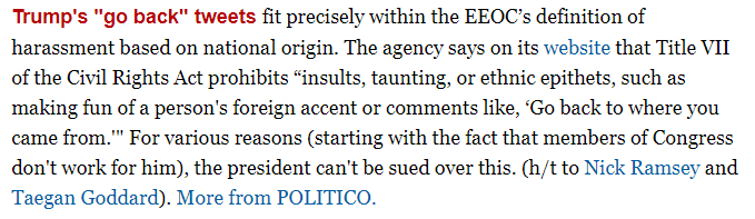 "The EEOC website notes that Title VII of the Civil Rights Act prohibits ""insults, taunting, or ethnic epithets, such as..comments like, 'Go back to where you came from,'"" i.e. Trump's tweets are a canonical example of harassment based on national origin. https://www.politico.com/newsletters/morning-shift/2019/07/17/executive-orders-limiting-federal-employee-unions-reinstated-458951 …"