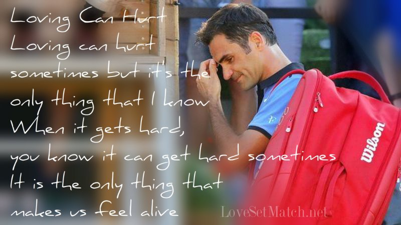 Loving Can Hurt..  We keep this love in a photograph We made these memories for ourselves Where our eyes are never closing Hearts are never broken And time's forever frozen still #Federer #Forever