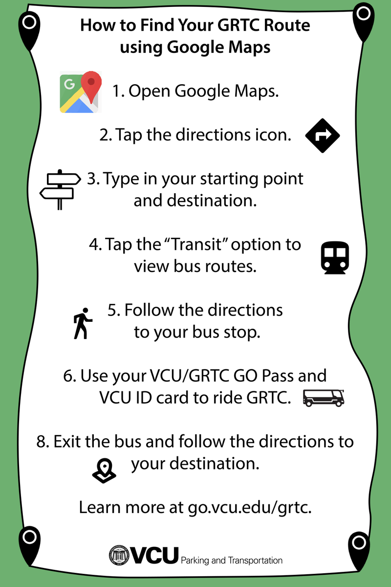 """Scroll graphic: How to Find Your GRTC Route using Google Maps 1. Open Google Maps.  2. Tap the directions icon.  3. Type in your starting point and destination.  4. Tap the """"Transit"""" option to view bus routes.  5. Follow the directions to your bus stop.  6. Use your VCU/GRTC GO Pass and VCU ID card to ride GRTC. 8. Exit the bus and follow the directions to your destination.   Learn more at go.vcu.edu/grtc."""