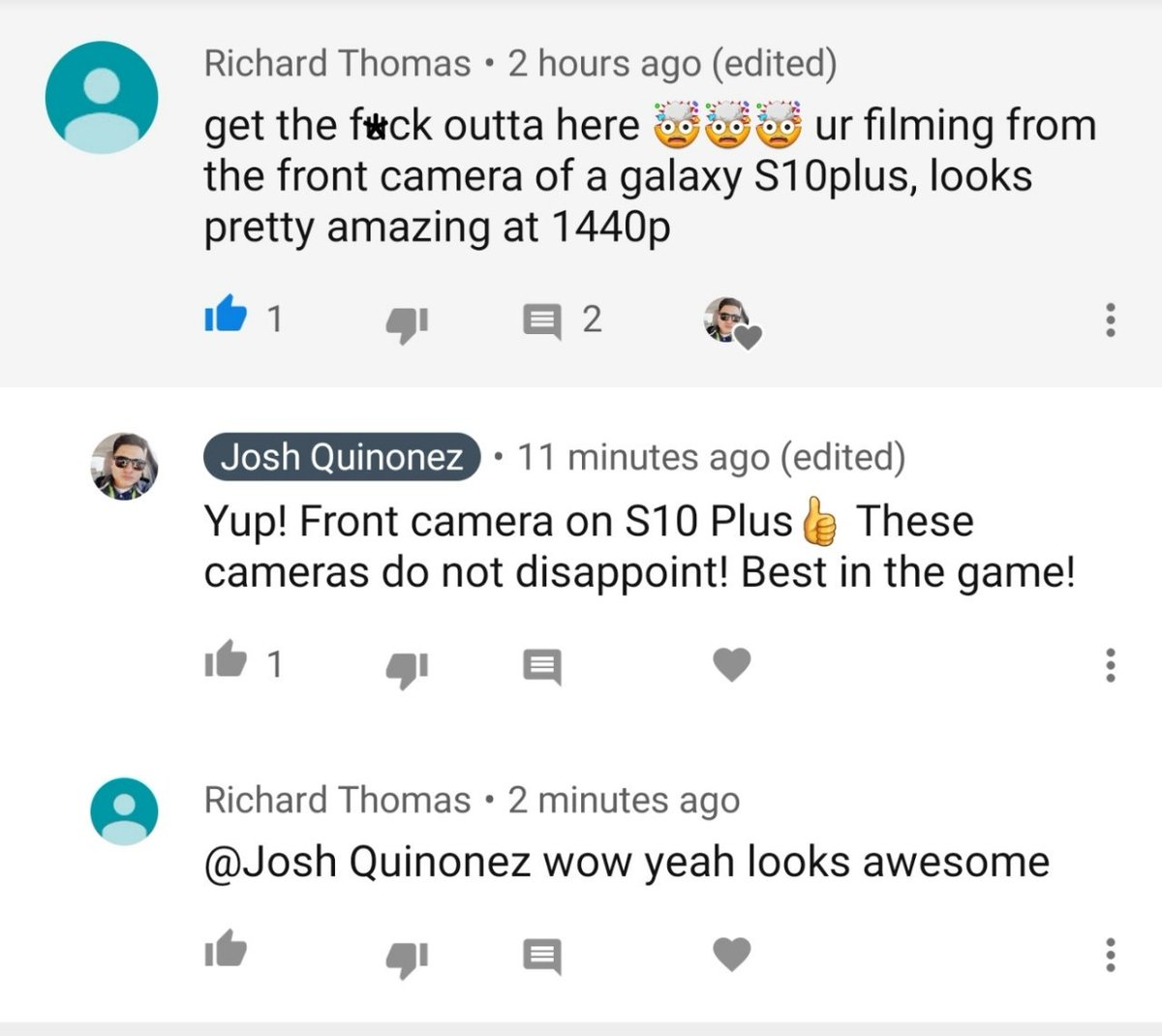 This goes to show you just how great the Cameras are on the @SamsungMobileUS #GalaxyS10Plus I used the front facing camera at 4K to film my recent #GalaxyNote9 video and most couldn't even tell. As this comment right here shows, its mind blowing!!! #withGalaxy<br>http://pic.twitter.com/HXtiplaki1