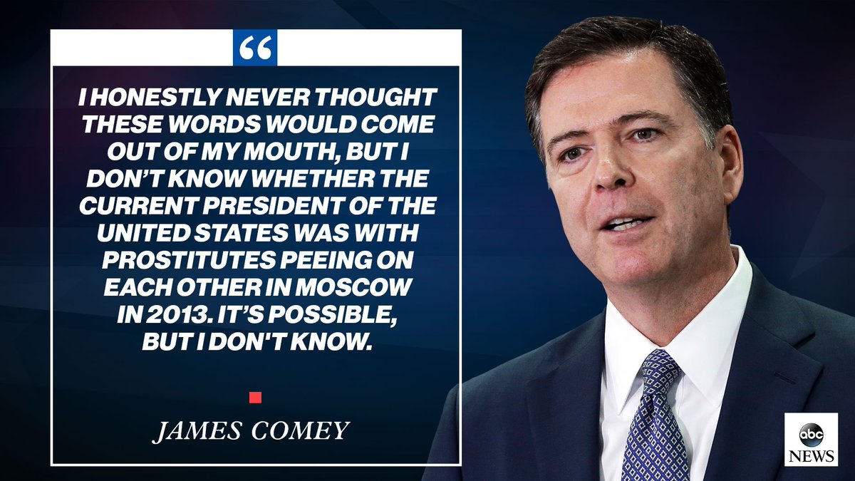 ".@Comey: ""I honestly never thought these words would come out of my mouth, but I dont know whether the current president of the United States was with prostitutes peeing on each other in Moscow in 2013. Its possible, but I dont know."" abcn.ws/2J0bhvl #Comey"