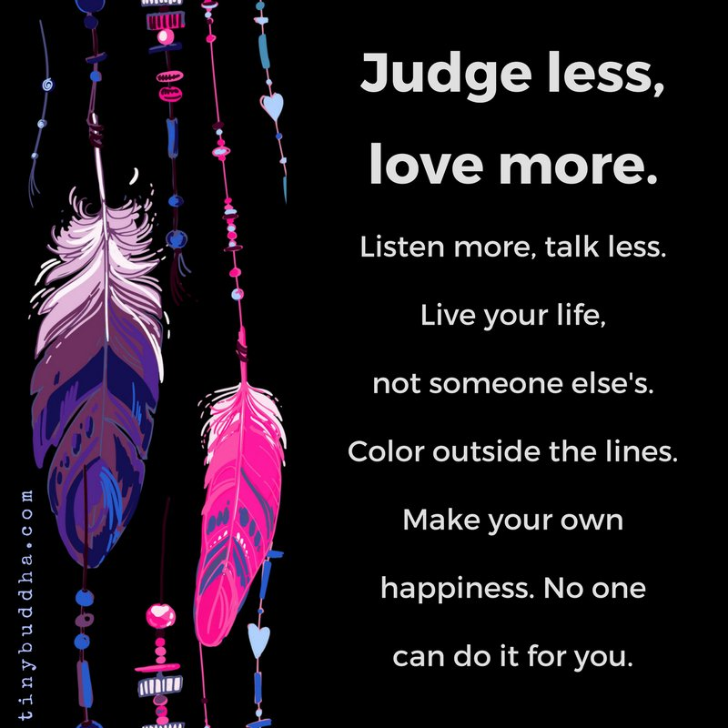 Judge less, love more. Listen more, talk less. Live your life, not someone else's. Color outside the lines. Make your own happiness. No one else can do it for you.