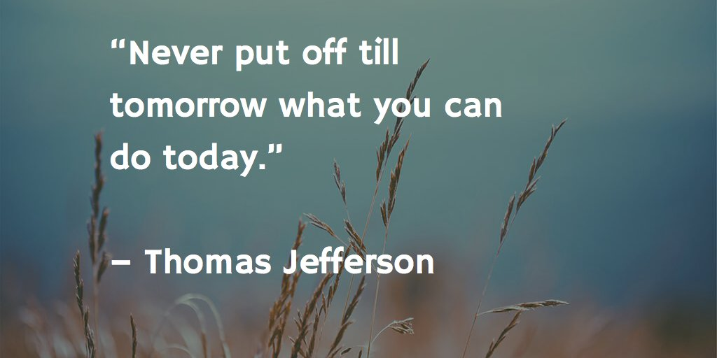 never put off till tomorrow what can be done today