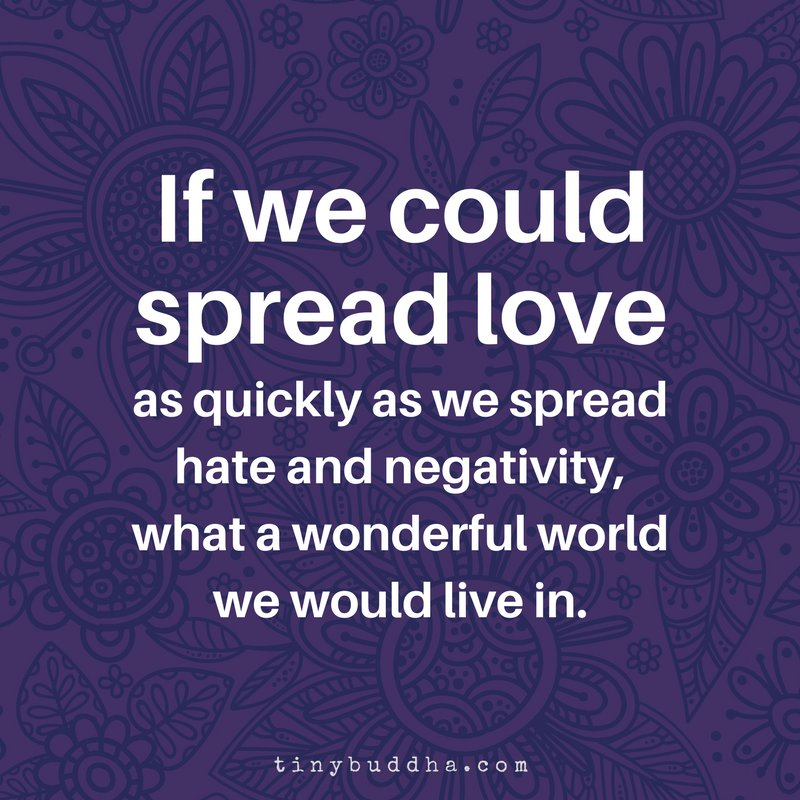 If we could spread love as quickly as we spread hate and negativity, what a wonderful world we would live in.