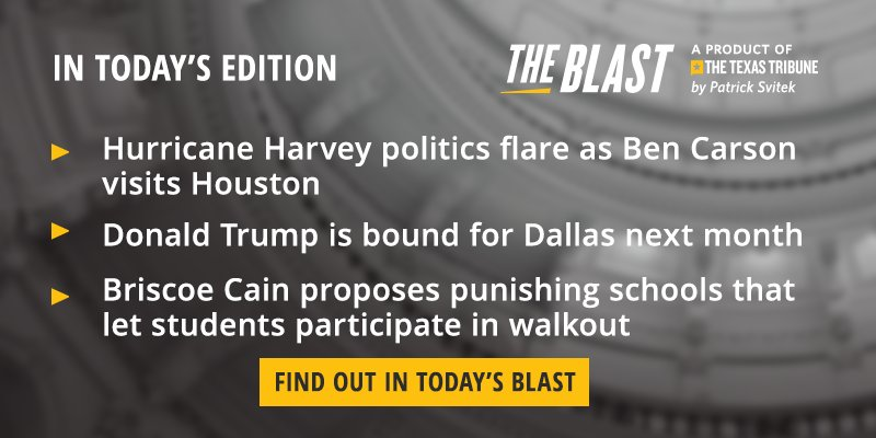 In today's edition of The Blast:  + Harvey politics accompany Ben Carson's trip to Houston + Donald Trump is bound for Dallas next month for a fundraiser + Briscoe Cain proposed punishing schools that let students participate in walkout  This and more: https://t.co/1Prd6zLsuE