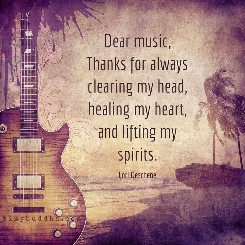 'Dear music, thanks for always clearing my head, healing my heart, and lifting my spirits.' ~Lori Deschene