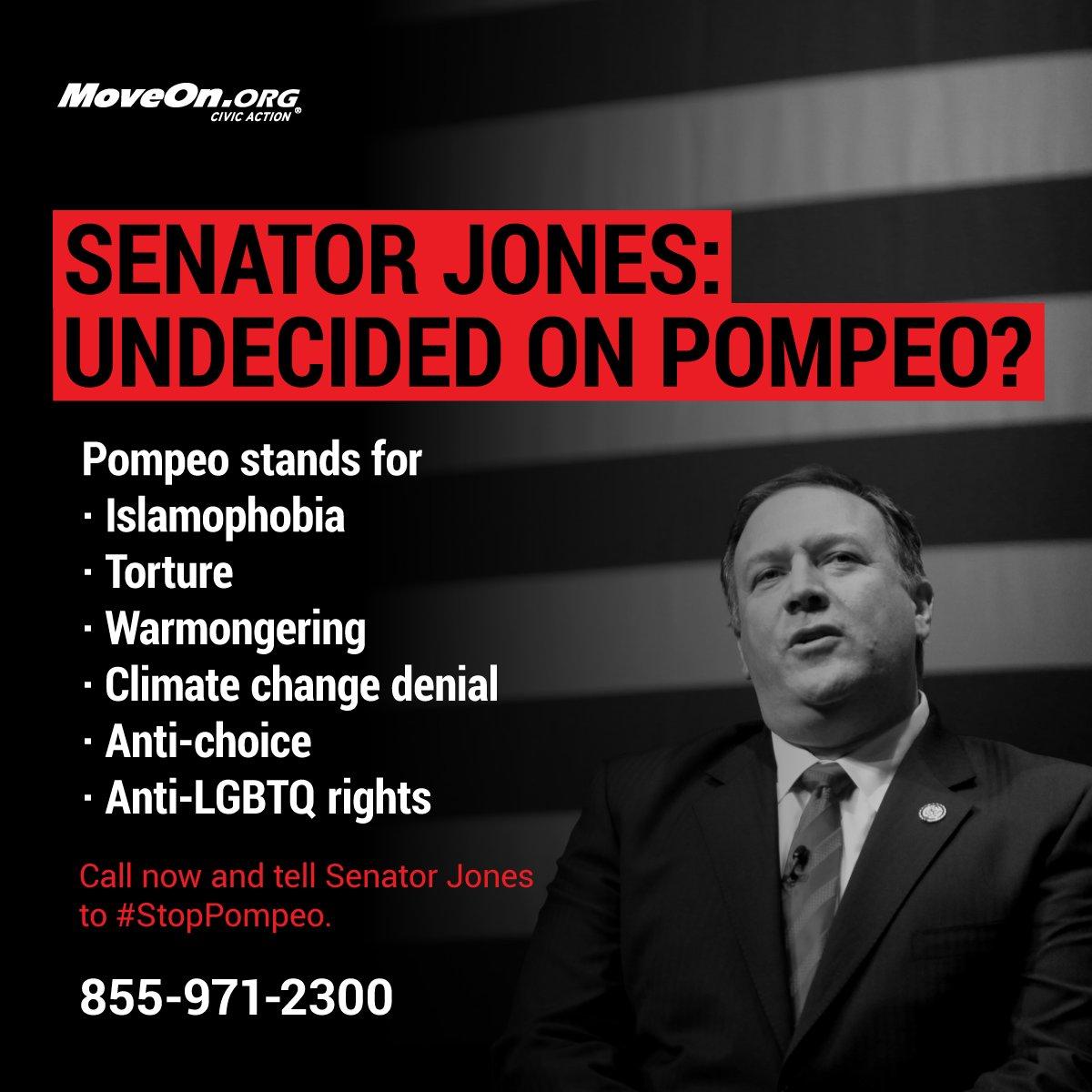 #StopPompeo. @SenDougJones the American people demand better than @realDonaldTrump's #SecOfState nominee. NO anti-Muslim bigot,, water boarders = patriots, Islamophobic rhetoric, attacks #LGBTQ, NO abortion access for rape victims... as chief U.S. diplomat.