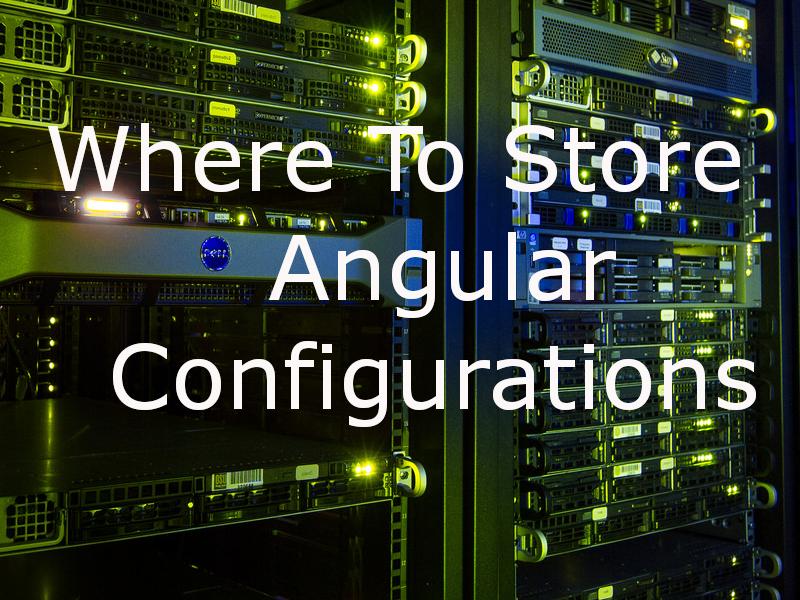 Where To Store Angular Configurations