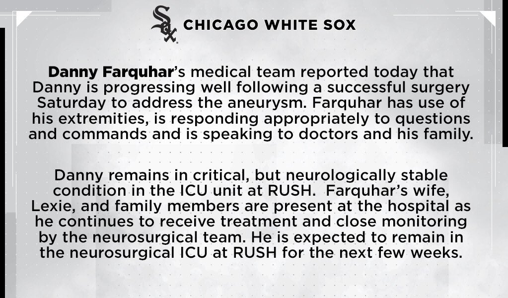 The Chicago White Sox released the following update on the condition of White Sox pitcher Danny Farquhar, currently a patient at RUSH University Medical Center after suffering a brain hemorrhage and ruptured aneurysm during the team's game in Chicago Friday night: