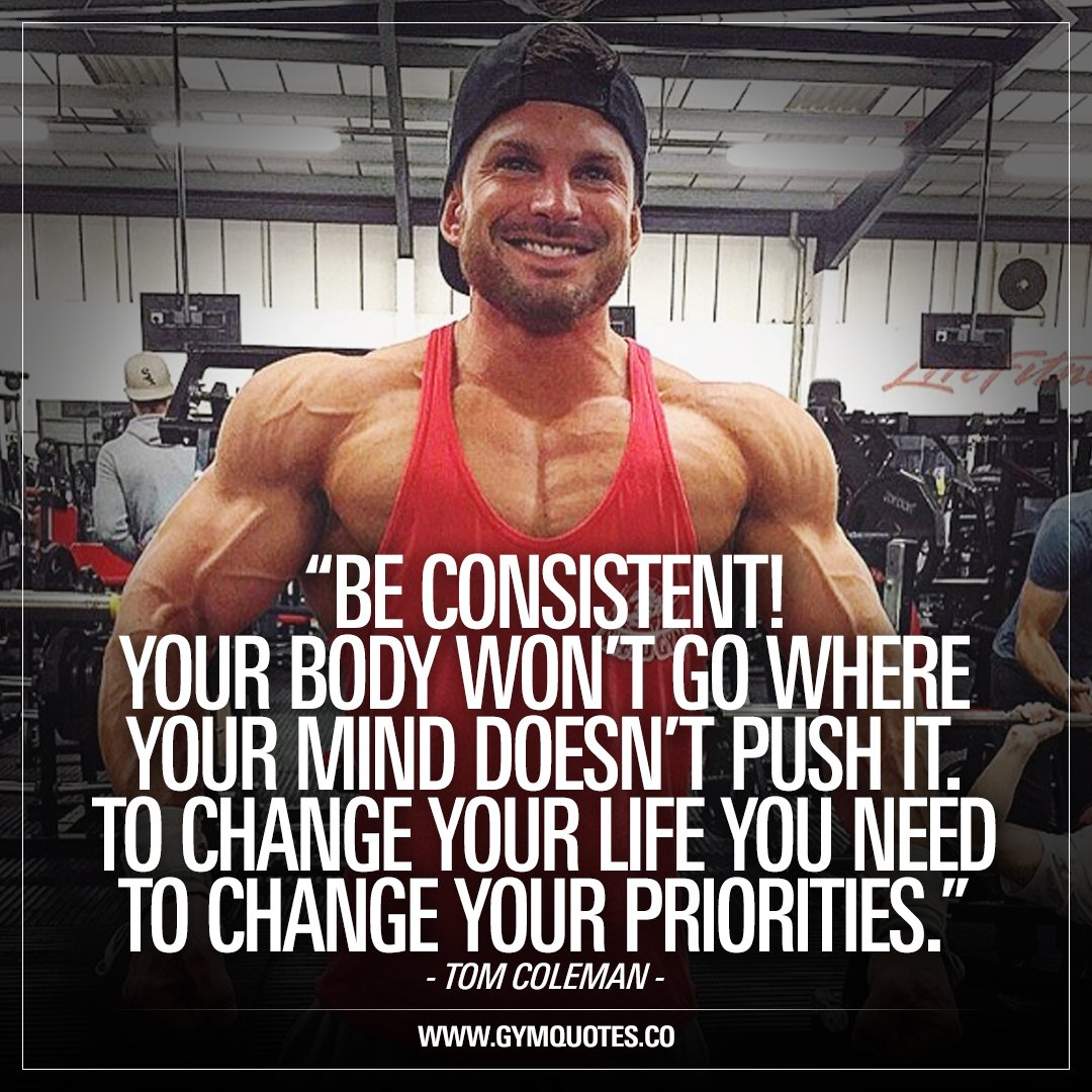 Gym Quotes On Twitter Be Consistent Your Body Won T Go Where Your Mind Doesn T Push It To Change Your Life You Need To Change Your Priorities The Inspiring Tomocoleman Be Consistent