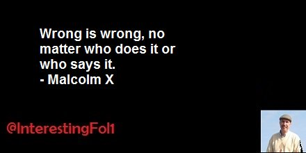 Wrong is wrong, no matter who does it or who says it. - Malcolm X https://t.co/nSZcuPR2pt