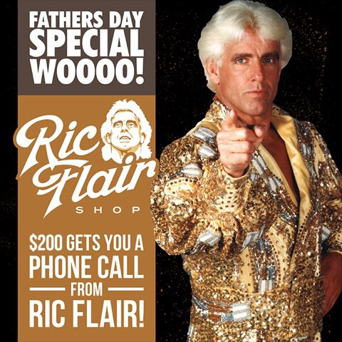 Father's Day Special On RicFlairShop.com! Surprise Your Father With A Call From The Nature Boy! Today Is The Last Day To Get 10% Off All Items On Ric Flair Shop! Purchase Your Call Today To Save. I Will Be Making Every Single Call!WOOOOO!