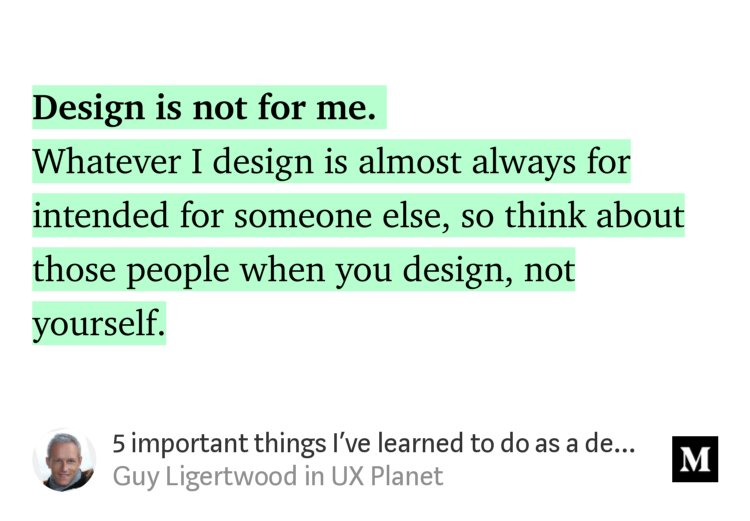 """Design is not for me. Whatever I design is almost always for intended for someone else, so think about those people when you design, not yourself."" from ""5 important things I've learned to do as a designer"" by Guy Ligertwood."