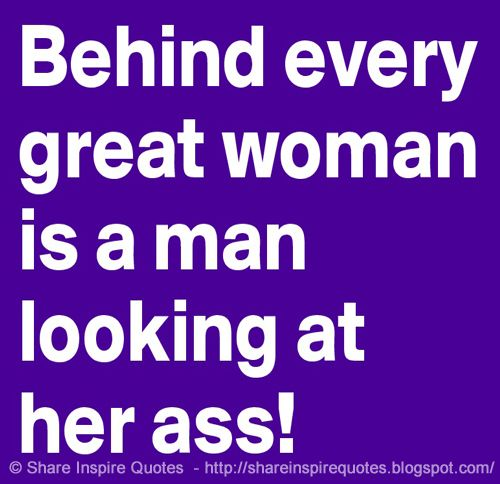 Share Inspire Quotes On Twitter Behind Every Great Woman Is A Man Looking At Her Ass Website Https T Co Eskumpwaf Funny Funnyquotes Famousquotes