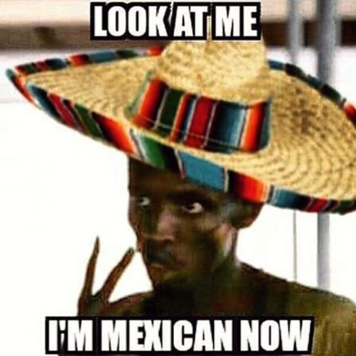 Look at me, I'm Mexican now!
