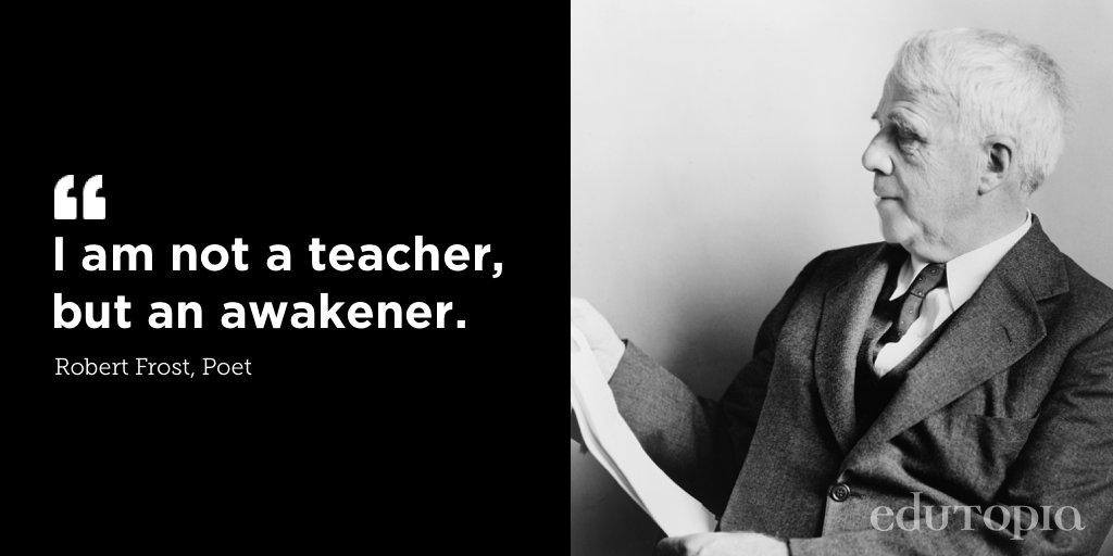 """""""I am not a teacher, but an awakener."""" —Robert Frost"""