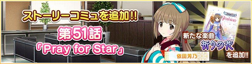 ストーリーコミュ第51話「Pray for Star」を追加しました! 第51話を達成すると芳乃ちゃんの歌う「祈りの花」が新たにLIVEで遊べるようになりますよ! #デレステ