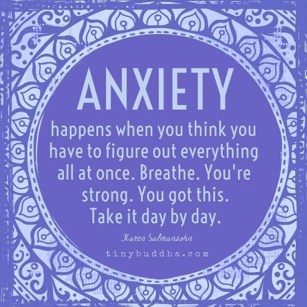 'Anxiety happens when you think you have to figure everything out all at once. Breathe. You're strong. You got this. Take it day by day.' ~Karen Salmansohn