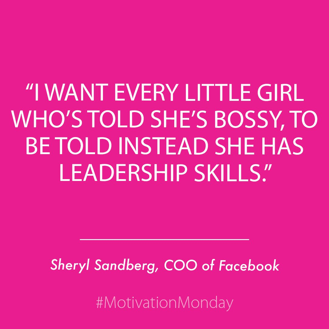 """I want every little girl who's told she's bossy, to be told instead she had leadership skills."" Sheryl Sandberg"