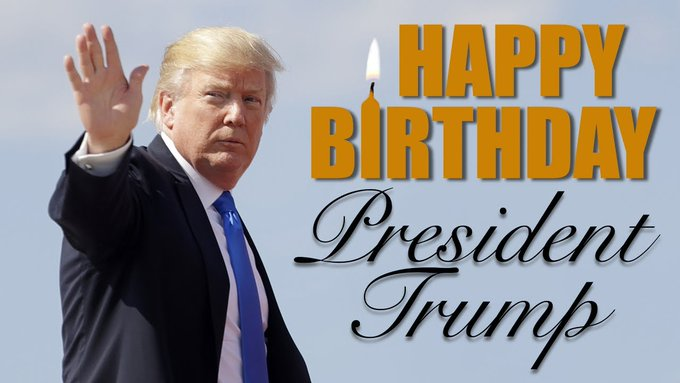 Happy Birthday to President Donald Trump.  Keep up the good work.