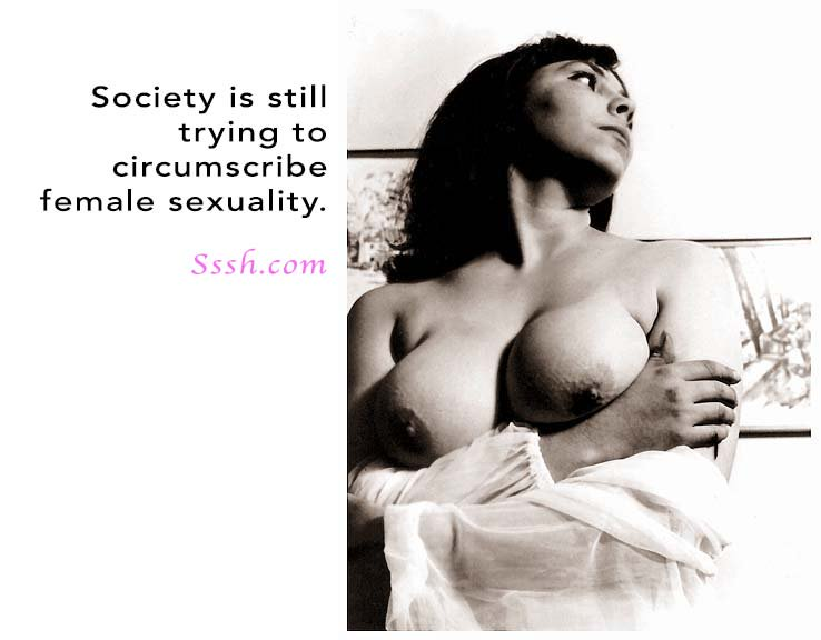 Society is trying to circumscribe female sexuality....