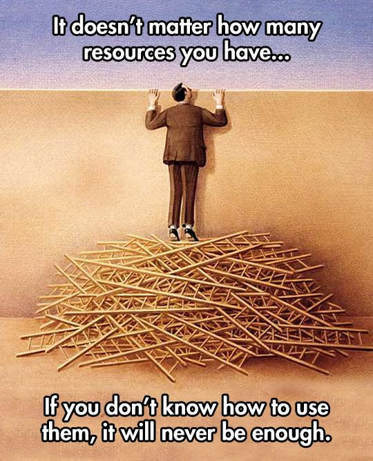 """""""It doesn't matter how many resources you have. If you don't know how to use them, it will never be enough."""""""