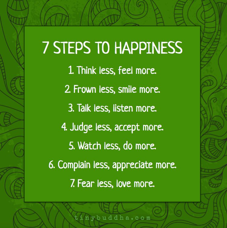 7 steps to happiness:  Think less, feel more. Frown less, smile. Talk less, listen more. Judge less, accept more. Watch less, do more. Complain less, appreciate more. Fear less, love more.