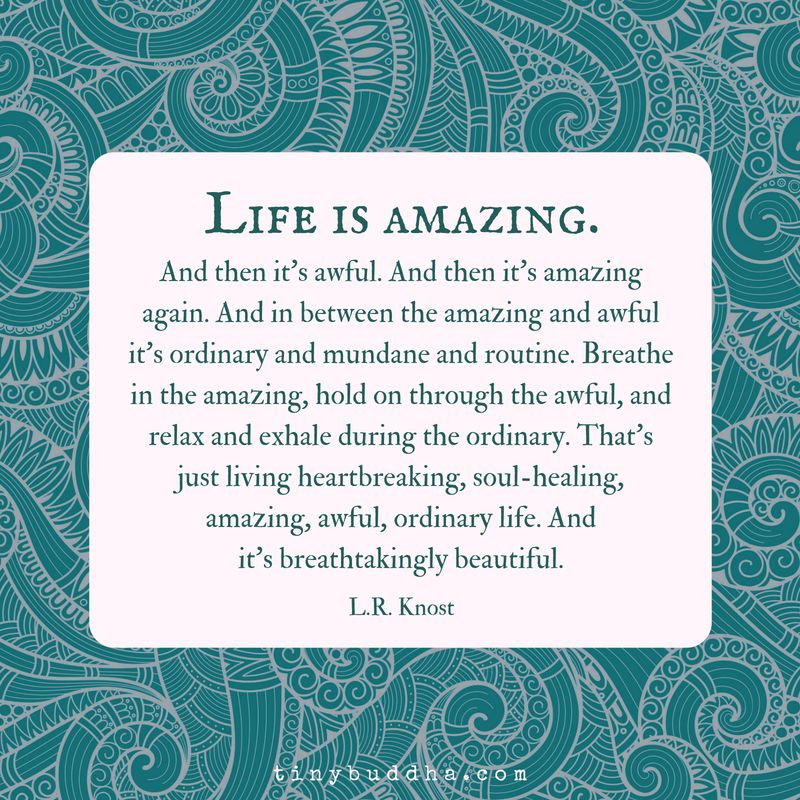 Life is amazing. Then it's awful. And then it's amazing again. And in-between the amazing and awful it's ordinary and mundane and routine. Breathe in the amazing, hold on through the awful, and relax and exhale during the ordinary.