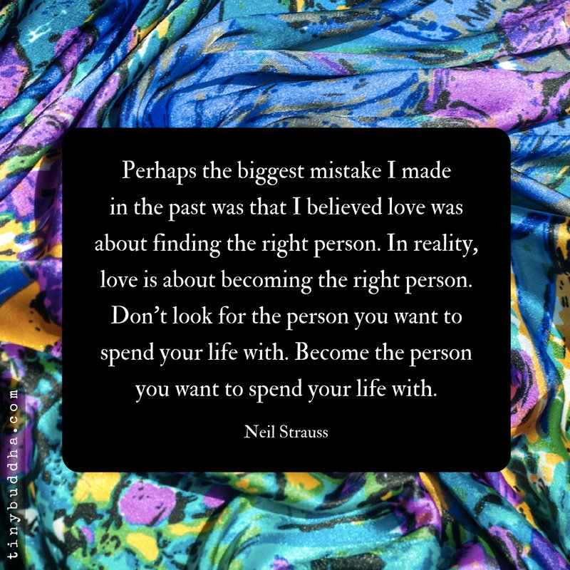 'Perhaps the biggest mistake I made in the past was that I believed love was about finding the right person. In reality, love is about becoming the right person. Don't look for the person you want to spend your life with. Become the person you want to spend your life with.'