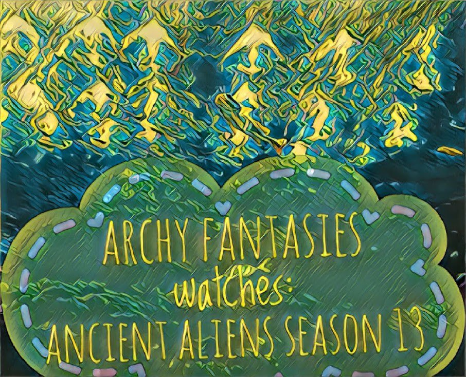 ArchyFantasies Watches Ancient Aliens Season 13