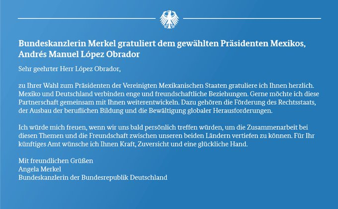 Sehr geehrter Herr López Obrador, zu Ihrer Wahl zum Präsidenten der Vereinigten Mexikanischen Staaten gratuliere ich Ihnen herzlich. Mexiko und Deutschland verbinden enge und freundschaftliche Beziehungen. Gerne möchte ich diese Partnerschaft gemeinsam mit Ihnen weiterentwickeln. Dazu gehören die Förderung des Rechtsstaats, der Ausbau der beruflichen Bildung und die Bewältigung globaler Herausforderungen. ...