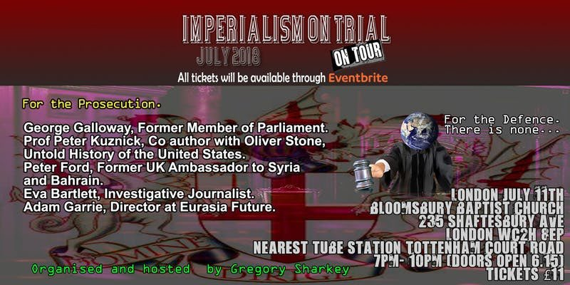 'IMPERIALISM ON TRIAL'  PUBLIC MEETING LONDON Wed 11 July 7pm-10pm  • George Galloway  • Peter Ford, Former UK Amb to Syria & Bahrain. • Prof Peter Kuznick  • Eva Bartlett, Investigative Journalist • Adam Garrie, Director Eurasia Future  https://t.co/YAZ5N9lM0B