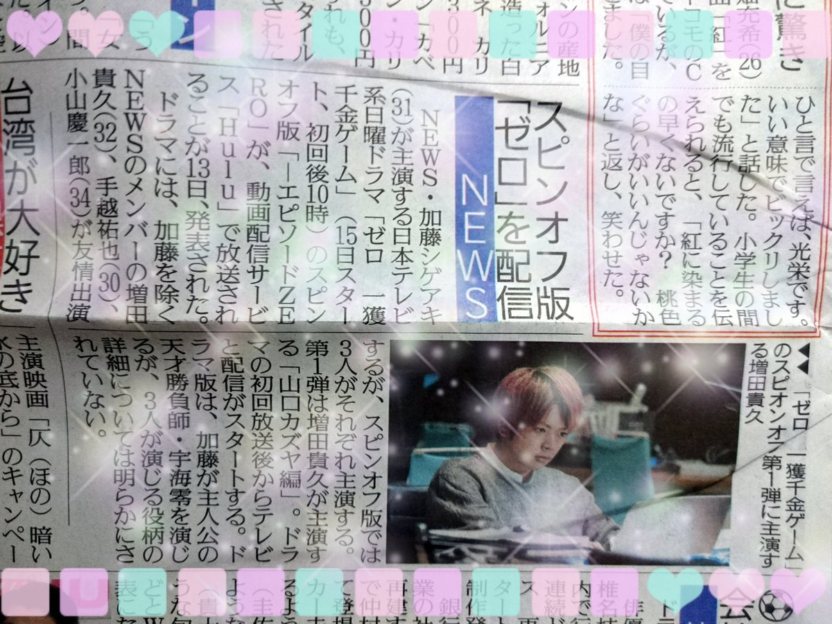 スピンオフ版「ゼロ」を配信(報知関東宅配分)  加藤シゲアキ主演「ゼロ 一獲千金ゲーム」のスピンオフ版「-エピソードZERO-」が動画配信サービスHuluで放送されることがわかった。ドラマには加藤を除くNEWSのメンバー増田、手越、小山が友情出演するが、スピンオフ版では3人がそれぞれ主演する。