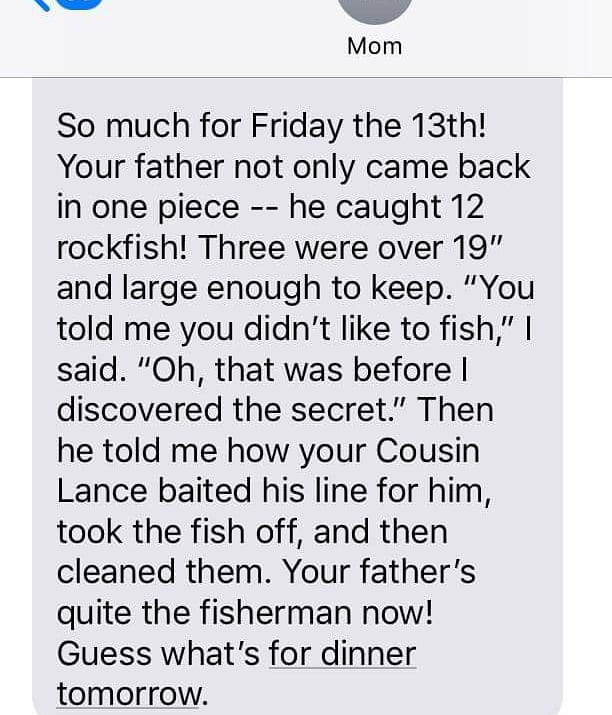 #TextsFromMother (Many of you were wondering if my Dads #FridayThe13th #fishing expedition had a happy ending. Apparently, it did! Assuming of course, youre not a Rockfish...) mikerowe.com/momsbook