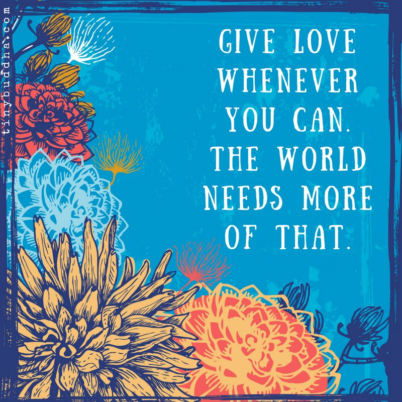 Give love whenever you can. The world needs more of that.