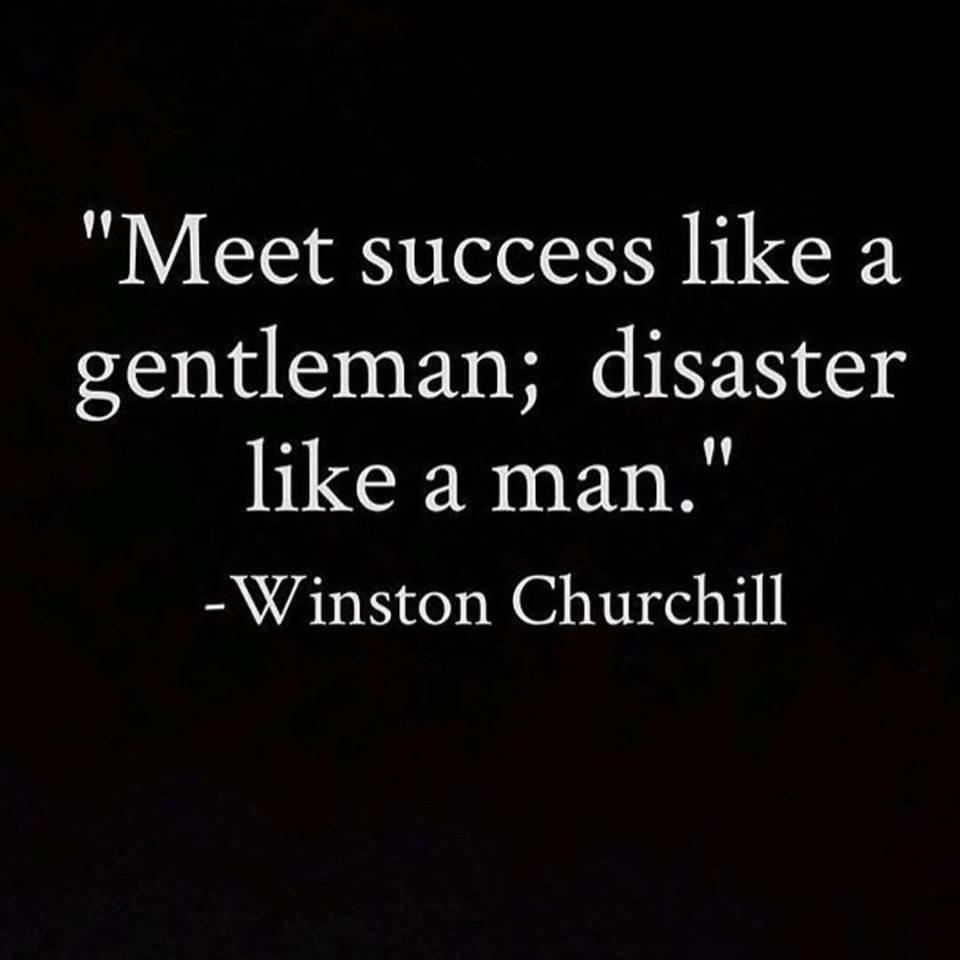 """""""Meet success like a gentleman; disaster like a man."""""""