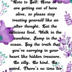 """""""Note to Self: None of us are getting out of here alive, so please stop treating yourself like an after thought. Eat the delicious food. Walk in the sunshine. Jump in the ocean. Say the truth that you're carrying in your heart like hidden treasure. Be silly. Be kind."""