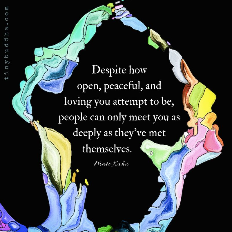 'Despite how open, peaceful, and loving you attempt to be, people can only meet you as deeply as they've met themselves.' ~Matt Kahn