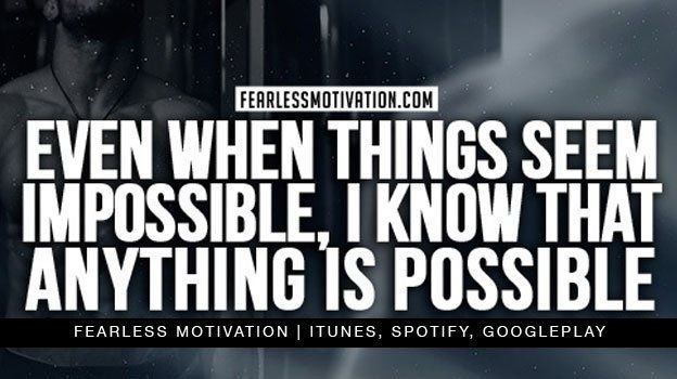 Even when things SEEM impossible, i KNOW anything is possible!