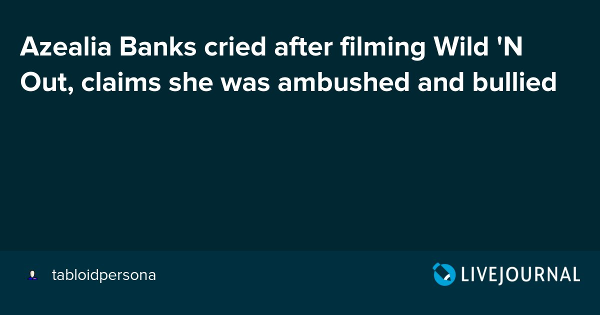 Oh No They Didn T On Twitter Azealia Banks Cried After Filming Wild N Out Claims She Was Ambushed And Bullied Https T Co Okeoy8cohf