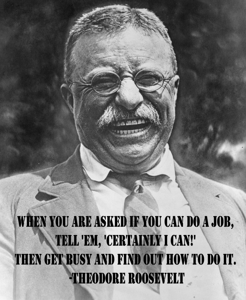 'When you are asked if you can do a job, say, 'Certainly I can!' Then get busy and find out how to do it.' - Teddy Roosevelt #quotes #quote #entrepreneur