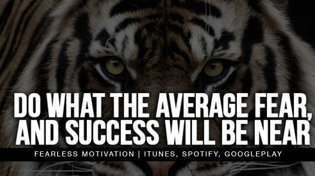 Do what the average FEAR, and soon SUCCESS will be NEAR.