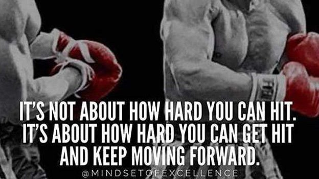 Its not about how hard you can hit. Its about how hard you can GET HIT, and KEEP MOVING FORWARD!