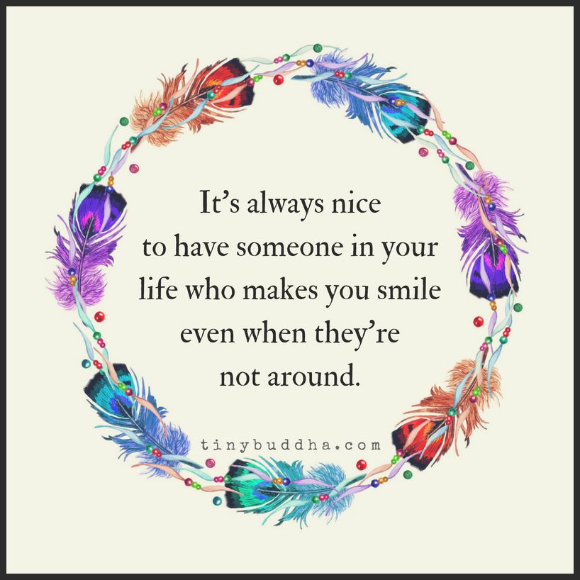 It's always nice to have someone in your life who makes you smile even when they're not around.