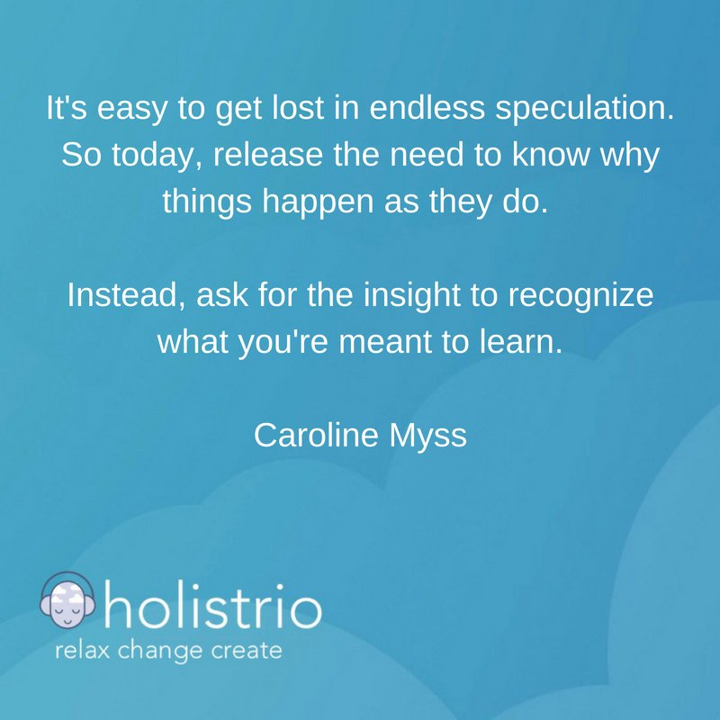 It's easy to get lost in endless speculation. So today, release the need to know why things happen as they do.   Instead, ask for the insight to recognize what you're meant to learn.  Caroline Myss  #andrewjohnson #holistrio #mindfulness #meditation #relaxation